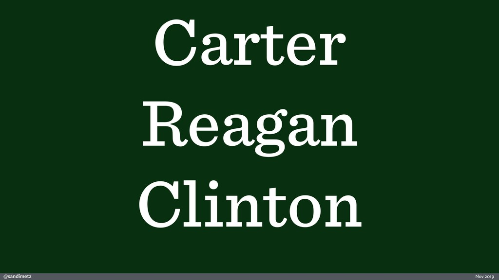 @sandimetz Nov 2019 Carter Reagan Clinton