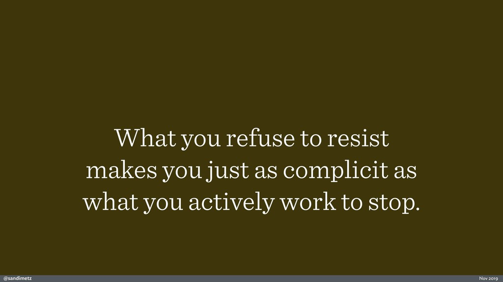 @sandimetz Nov 2019 What you refuse to resist m...