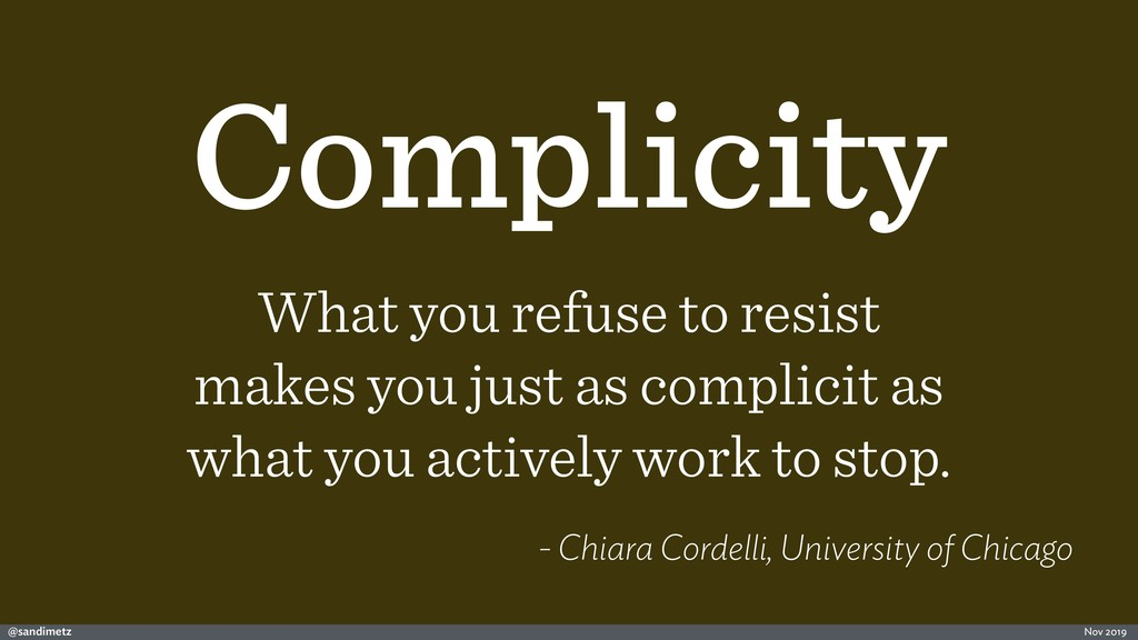 @sandimetz Nov 2019 Complicity What you refuse ...