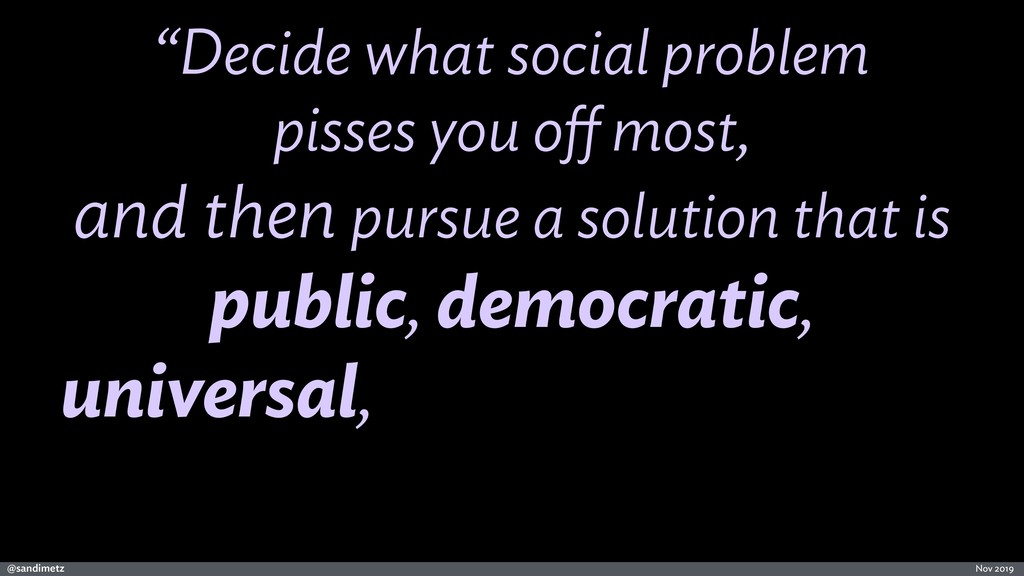 "@sandimetz Nov 2019 ""Decide what social problem..."