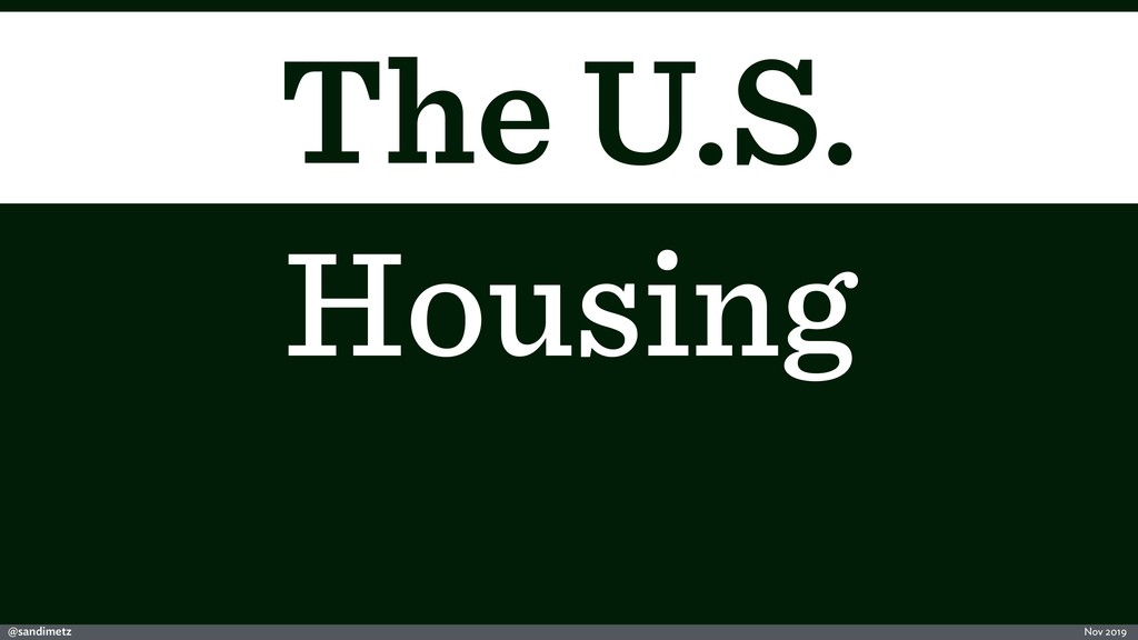 @sandimetz Nov 2019 The U.S. Housing