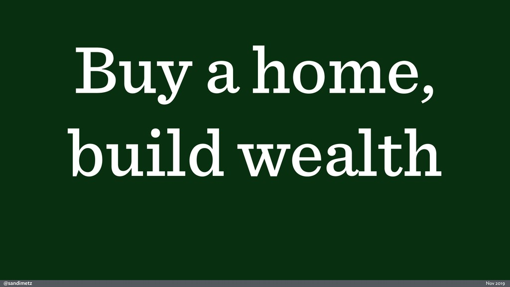 @sandimetz Nov 2019 Buy a home, build wealth
