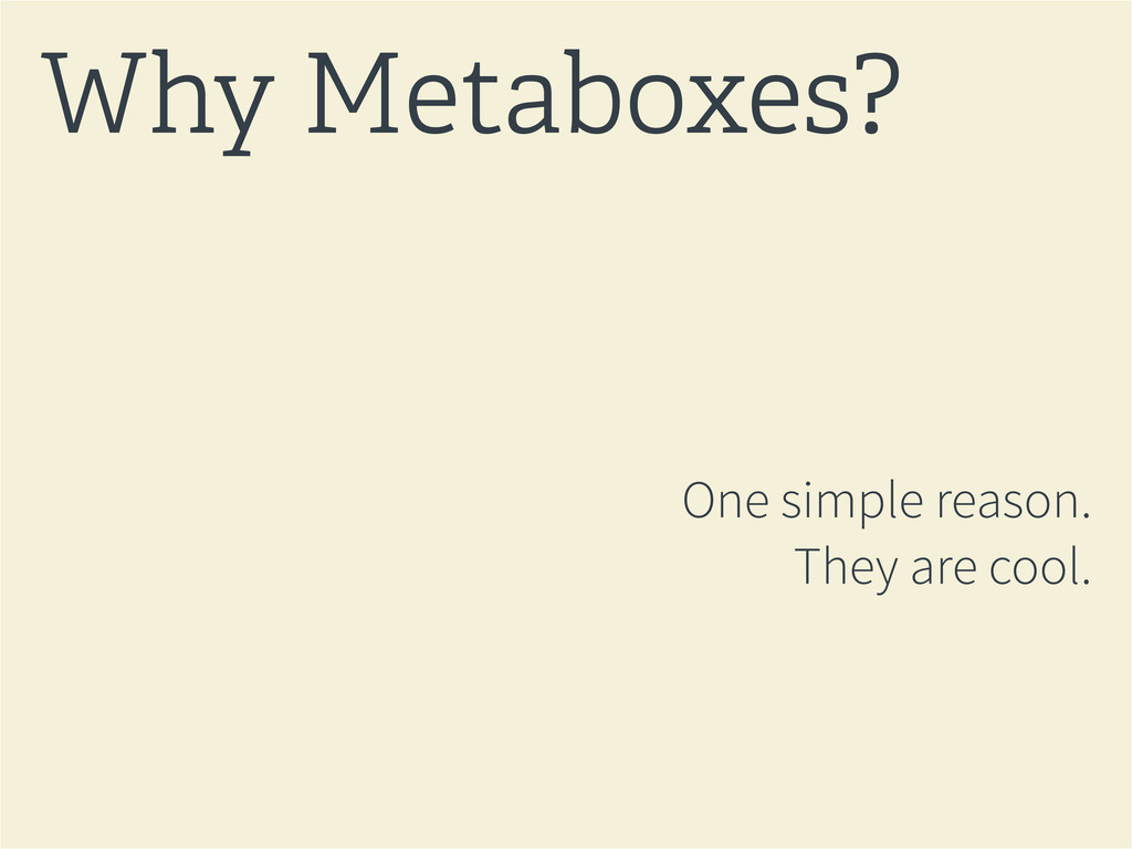One simple reason. They are cool. Why Metaboxes?