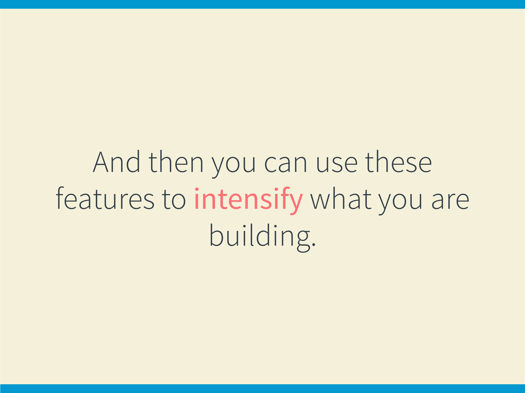 And then you can use these features to intensif...