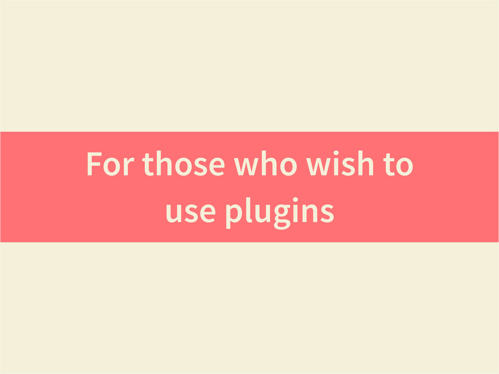 For those who wish to use plugins
