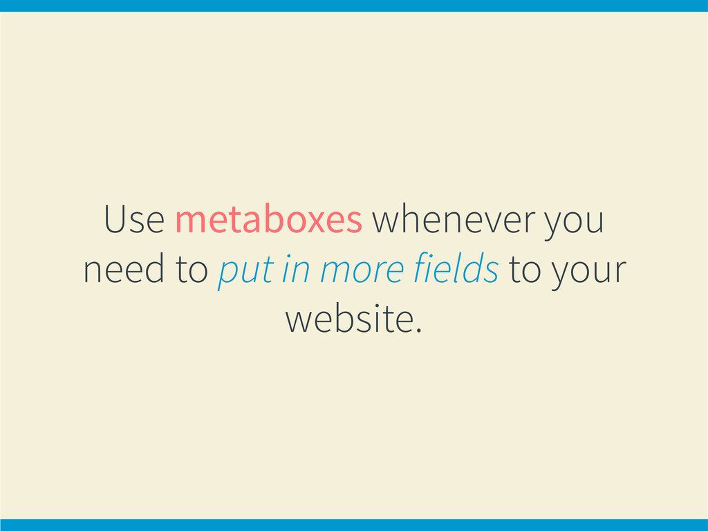 Use metaboxes whenever you need to put in more ...