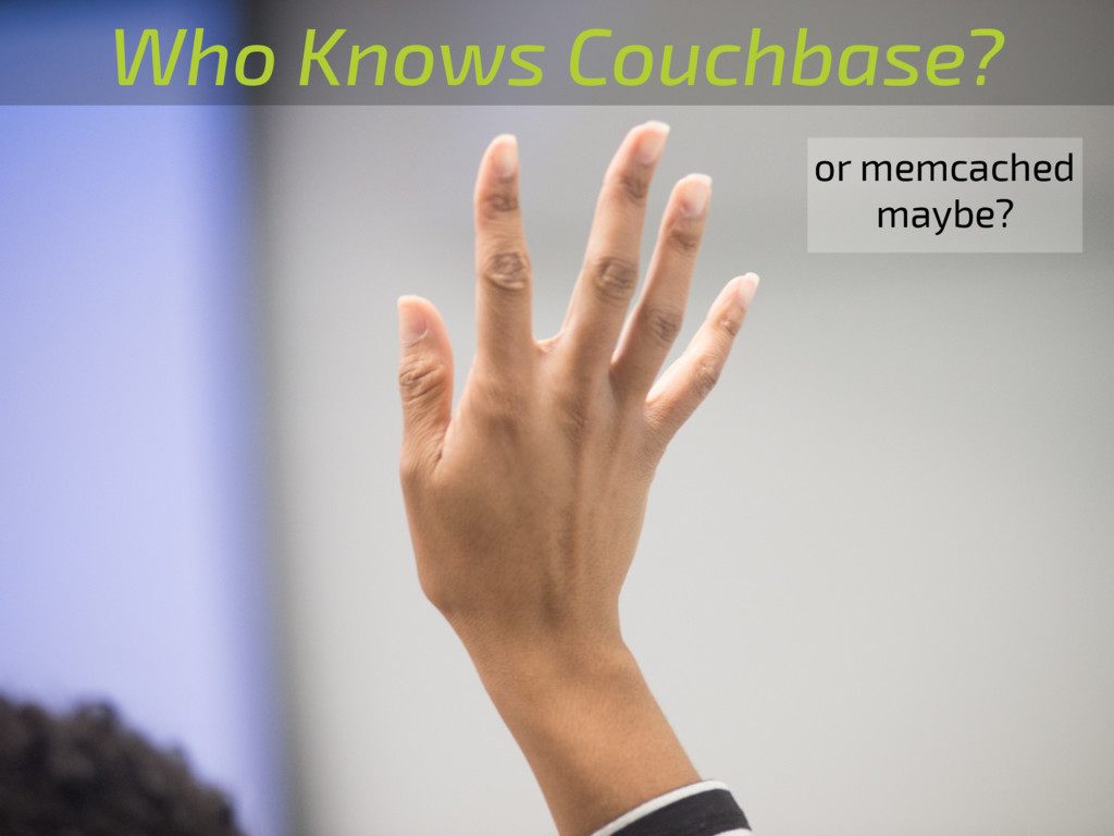 Who Knows Couchbase? or memcached maybe?