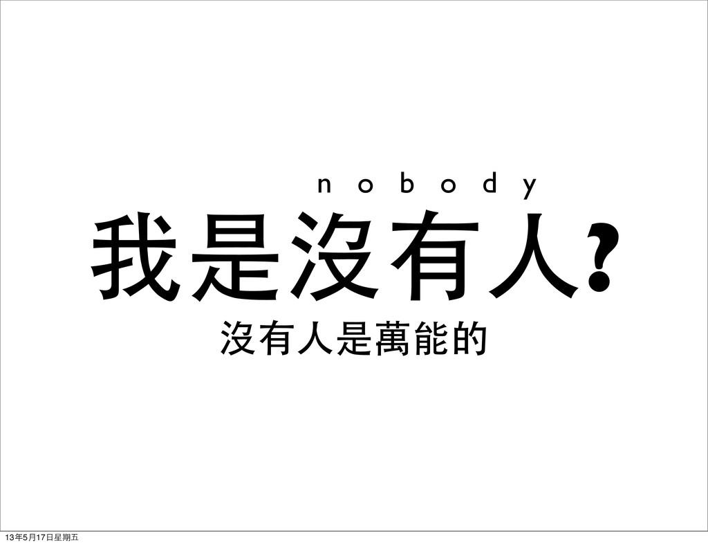 我是沒有人? 沒有人是萬能的 n o b o d y 13年5月17日星期五