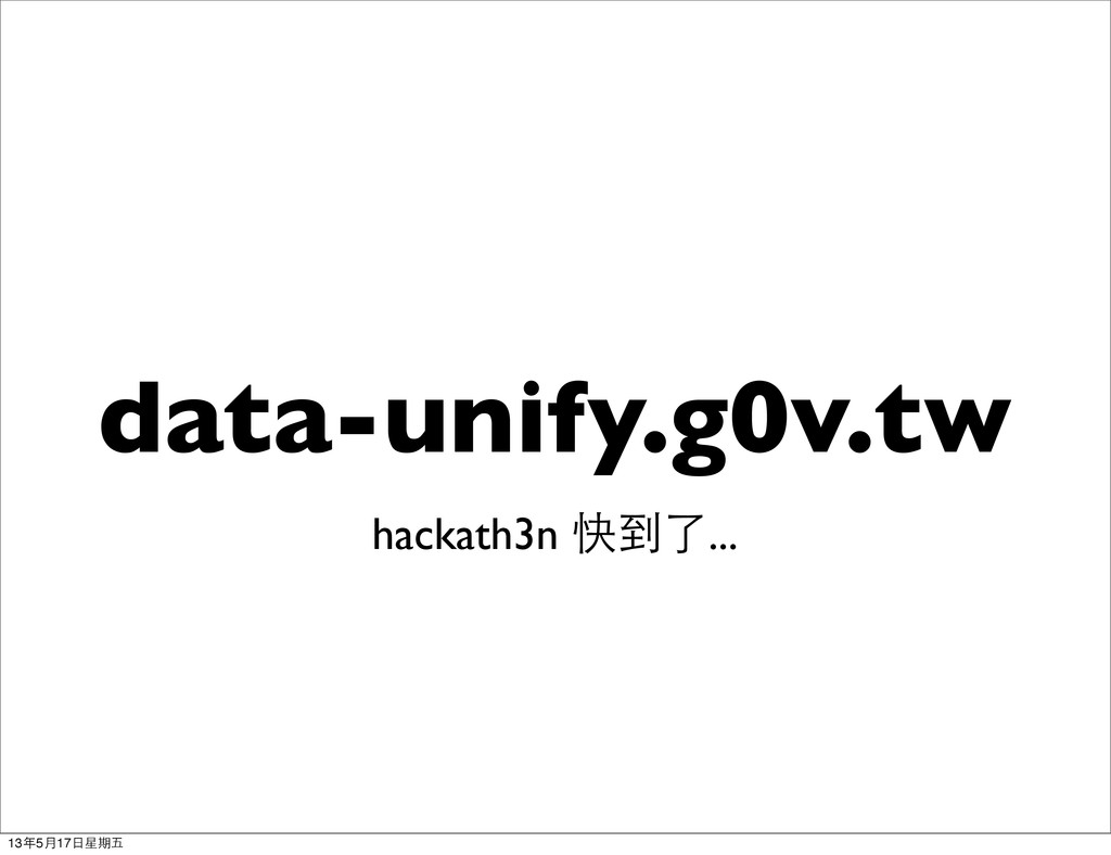 data-unify.g0v.tw hackath3n 快到了... 13年5月17日星期五
