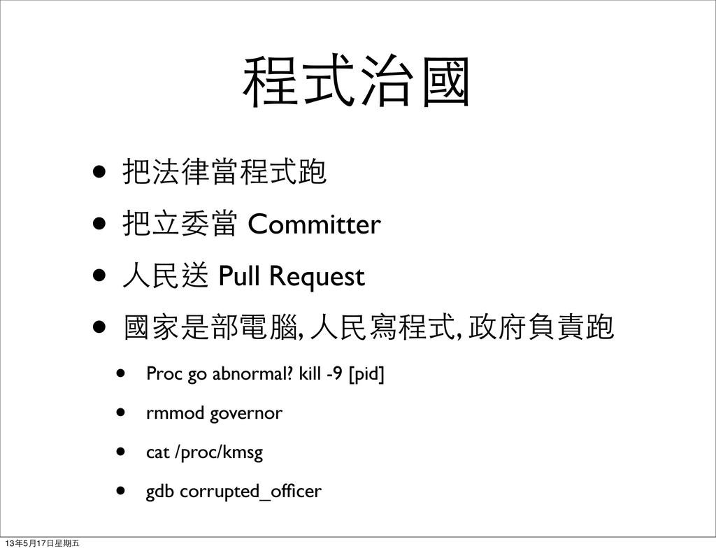 程式治國 • 把法律當程式跑 • 把立委當 Committer • 人民送 Pull Requ...