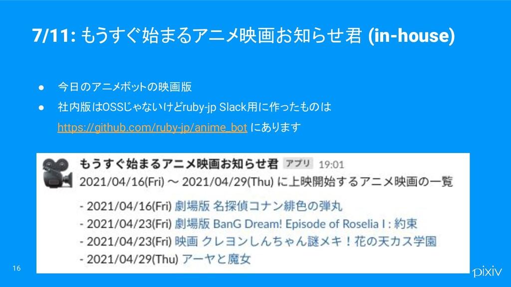 16 ● 今日のアニメボットの映画版 ● 社内版はOSSじゃないけどruby-jp Slack...