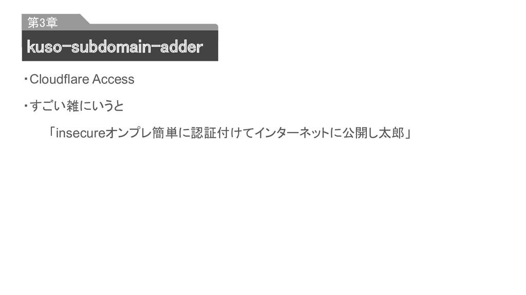 ・Cloudflare Access ・すごい雑にいうと 「insecureオンプレ簡単に認証...