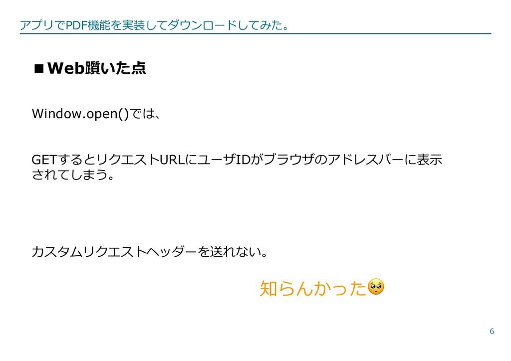 6 ■Web躓いた点 Window.open()では、 GETするとリクエストURLにユーザI...