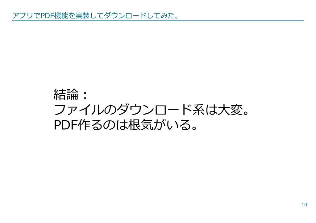 10 結論︓ ファイルのダウンロード系は⼤変。 PDF作るのは根気がいる。 アプリでPDF機能...
