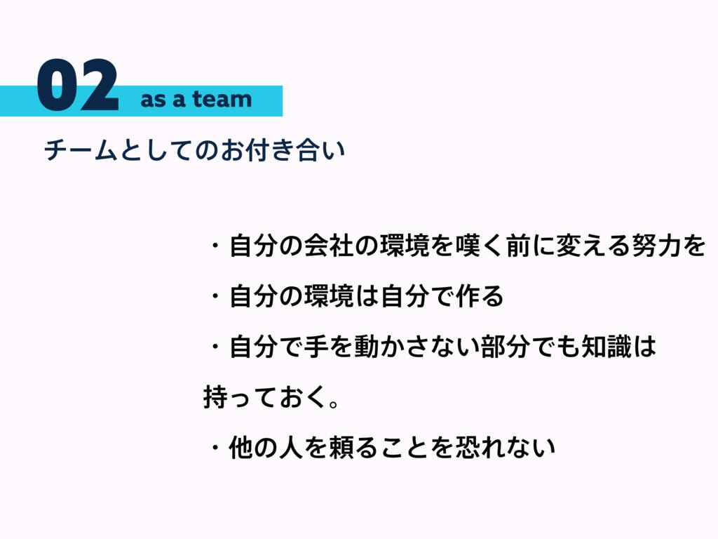 02 νʔϜͱͯ͠ͷ͓͖߹͍ as a team ɾࣗͷձࣾͷڥΛ୰͘લʹม͑ΔྗΛ...