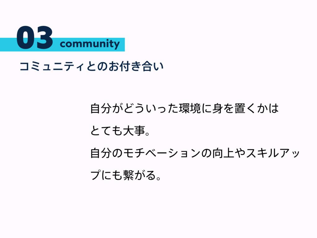 03 ίϛϡχςΟͱͷ͓͖߹͍ community ͕ࣗͲ͏͍ͬͨڥʹΛஔ͔͘ ͱ...