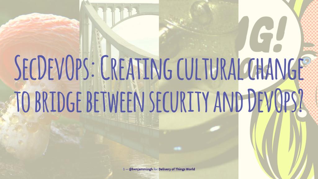 SecDevOps: Creating cultural change to bridge b...