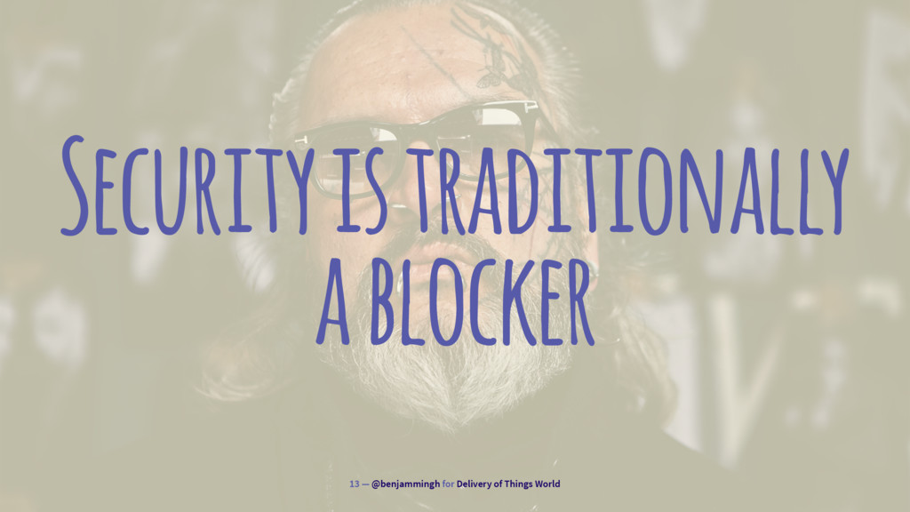 Security is traditionally a blocker 13 — @benja...