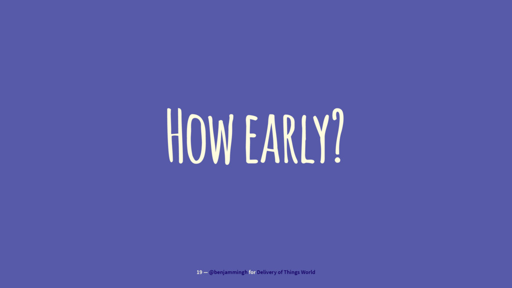 How early? 19 — @benjammingh for Delivery of Th...