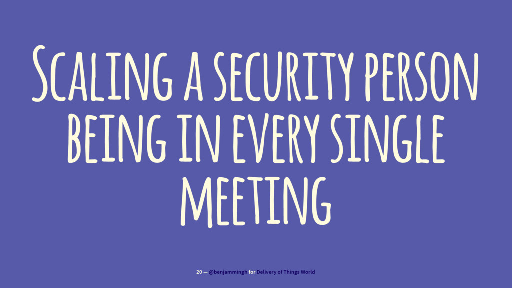 Scaling a security person being in every single...