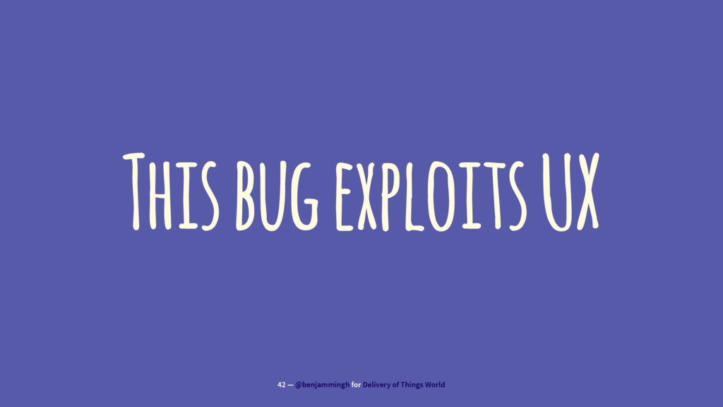This bug exploits UX 42 — @benjammingh for Deli...