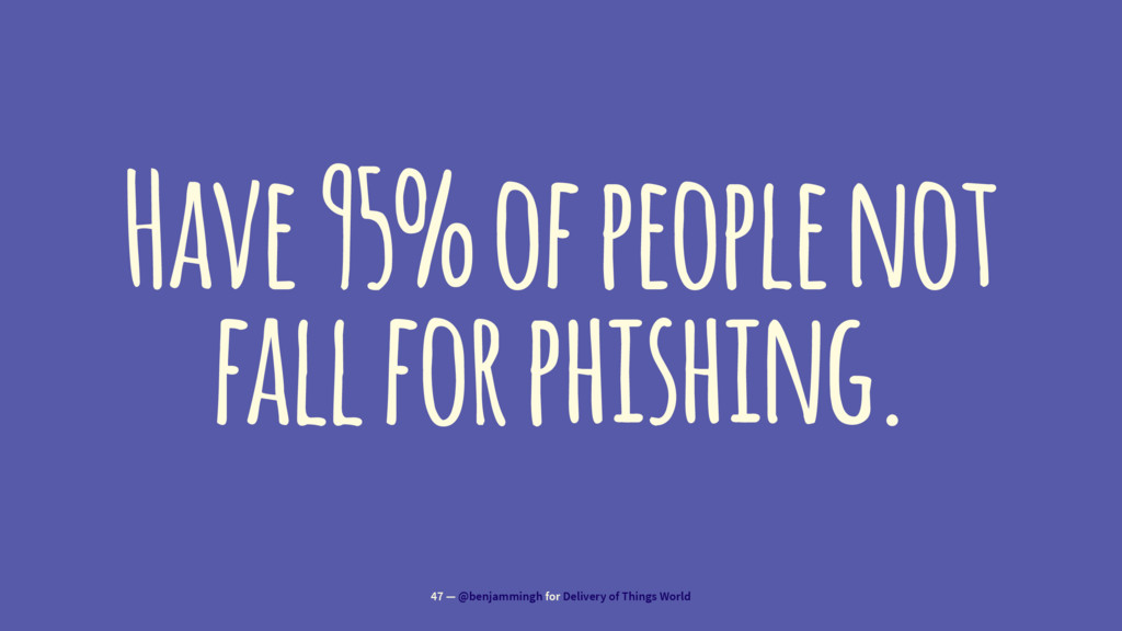 Have 95% of people not fall for phishing. 47 — ...