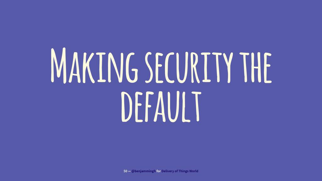 Making security the default 50 — @benjammingh f...