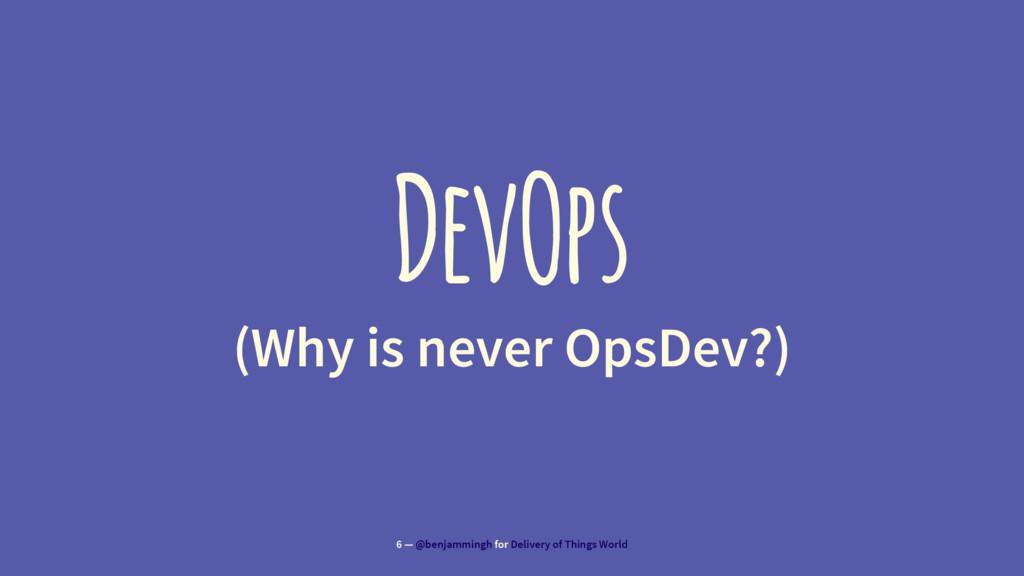 DevOps (Why is never OpsDev?) 6 — @benjammingh ...