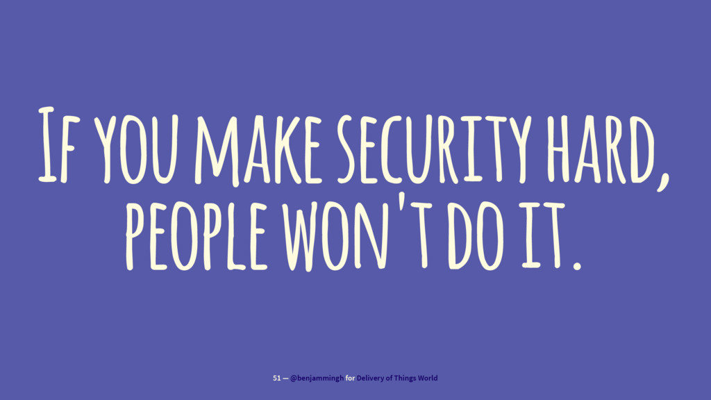 If you make security hard, people won't do it. ...