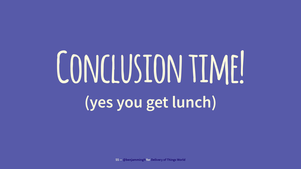 Conclusion time! (yes you get lunch) 55 — @benj...