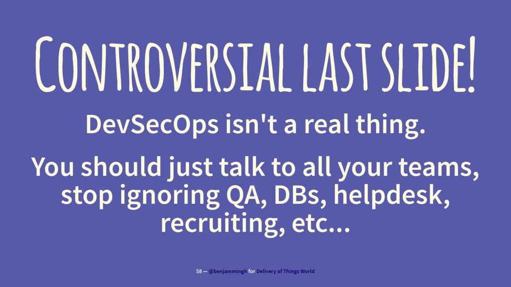 Controversial last slide! DevSecOps isn't a rea...