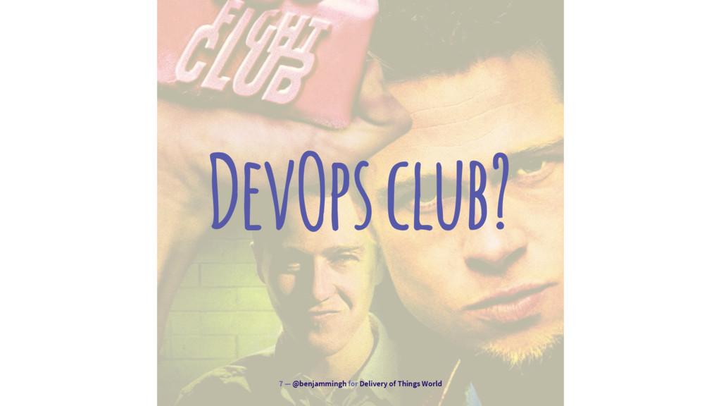DevOps club? 7 — @benjammingh for Delivery of T...