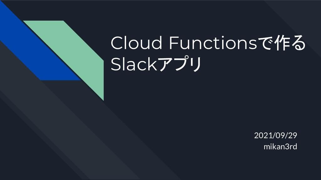 Cloud Functionsで作る Slackアプリ 2021/09/29 mikan3rd