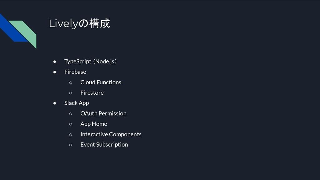 Livelyの構成 ● TypeScript (Node.js) ● Firebase ○ C...