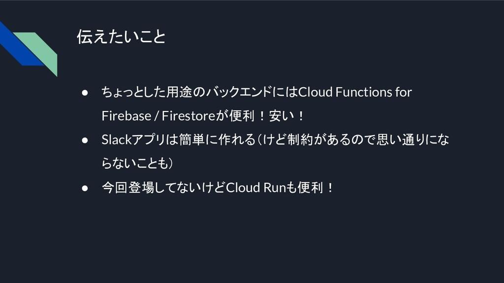伝えたいこと ● ちょっとした用途のバックエンドにはCloud Functions for F...