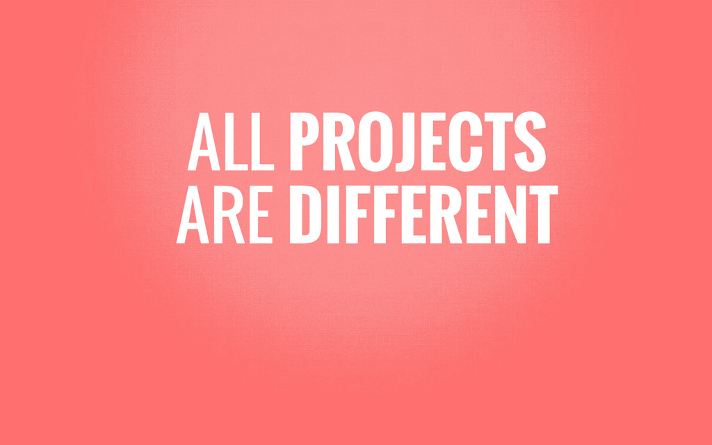 ALL PROJECTS ARE DIFFERENT