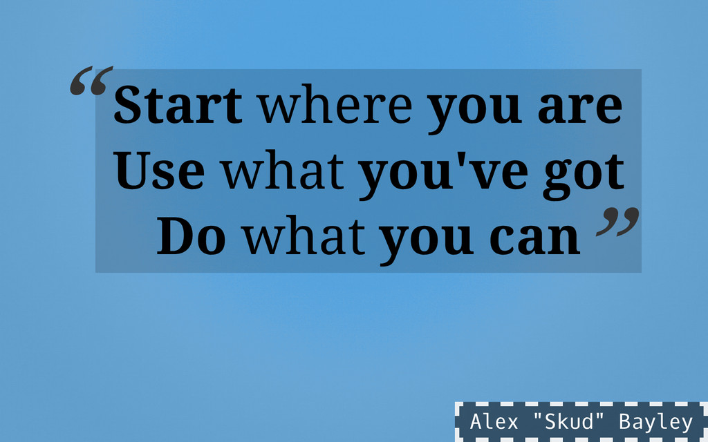 Start where you are Use what you've got Do what...