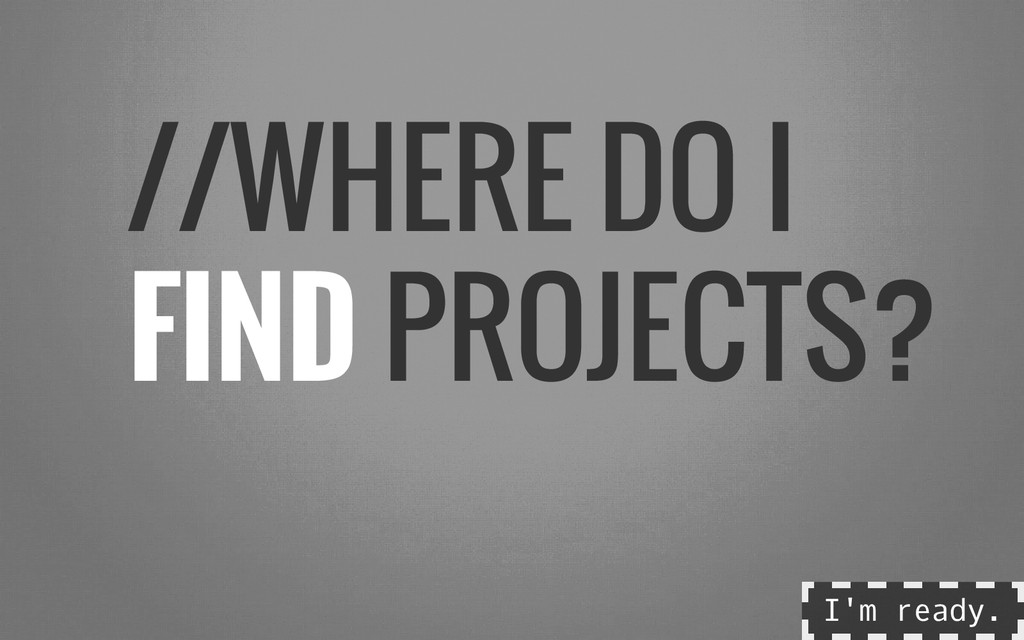 //WHERE DO I FIND PROJECTS? I ' m r e a d y .