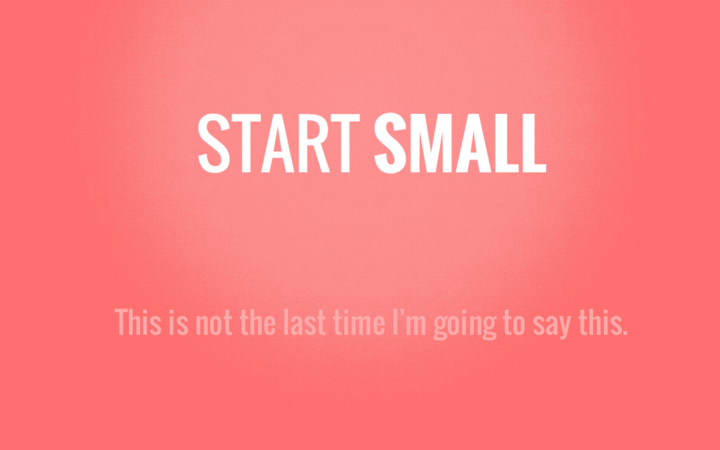 START SMALL This is not the last time I'm going...