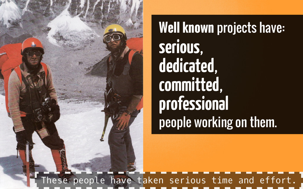 Well known projects have: serious, dedicated, c...