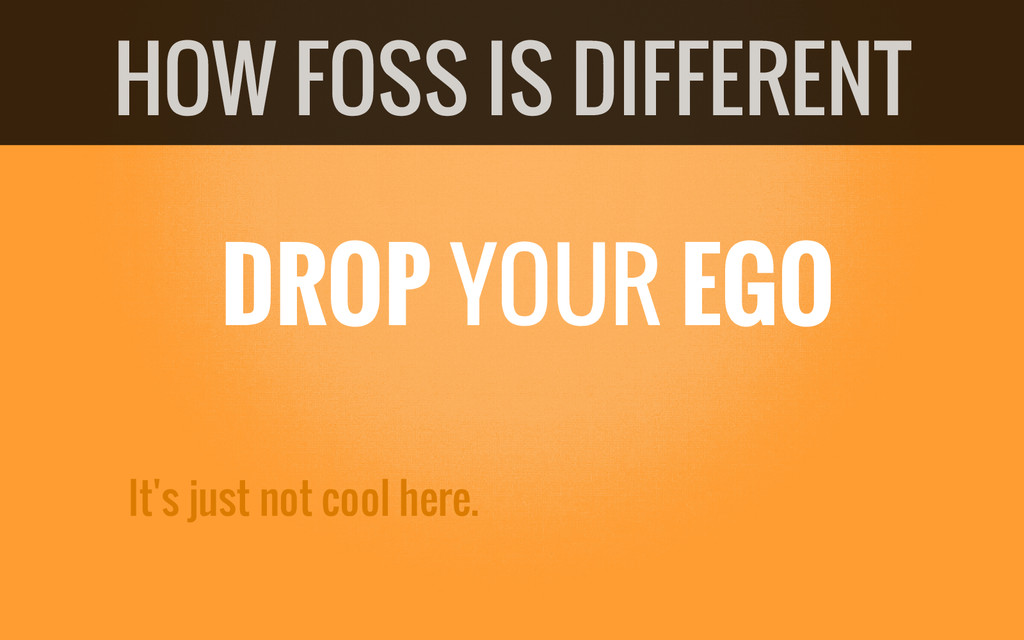 DROP YOUR EGO It's just not cool here. HOW FOSS...