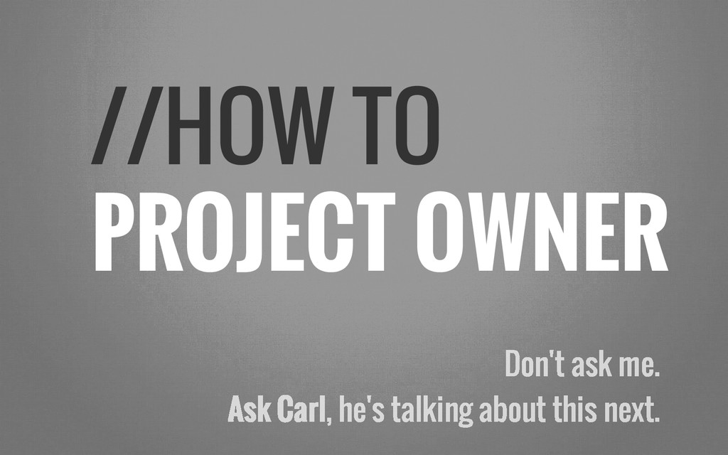 //HOW TO PROJECT OWNER Don't ask me. Ask Carl, ...
