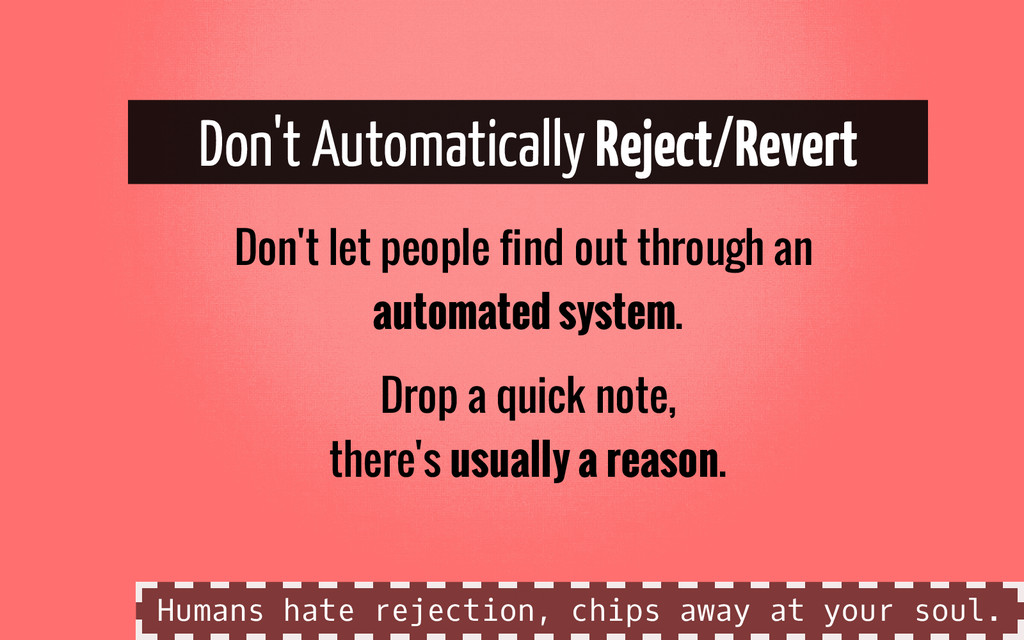 Don't Automatically Reject/Revert Don't let peo...