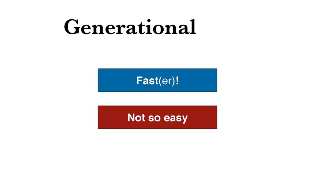 Generational Fast(er)! Not so easy