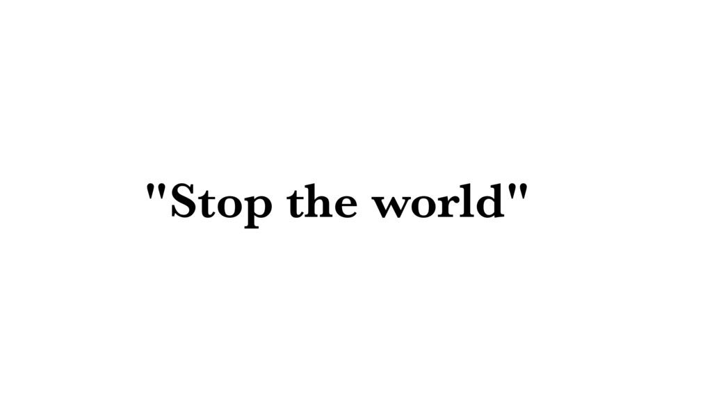 """""""Stop the world"""""""