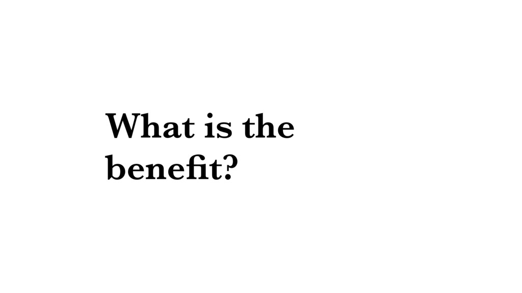 What is the benefit?