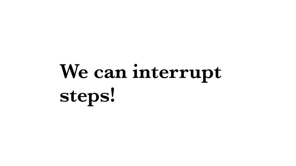We can interrupt steps!