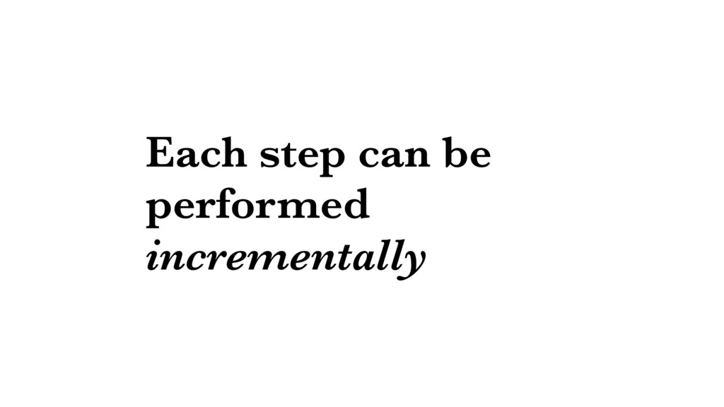 Each step can be performed incrementally