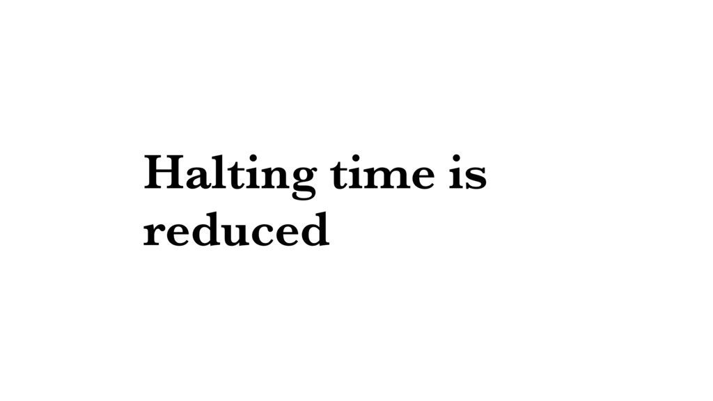 Halting time is reduced