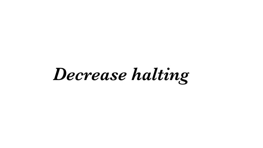 Decrease halting
